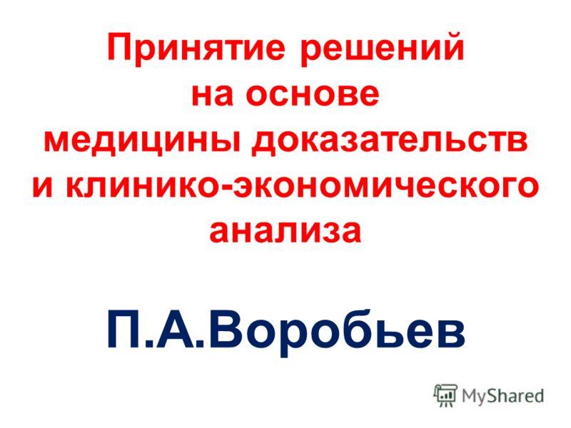 Принятие решений на основе медицины доказательств и клинико-экономического анализа П.А.Воробьев