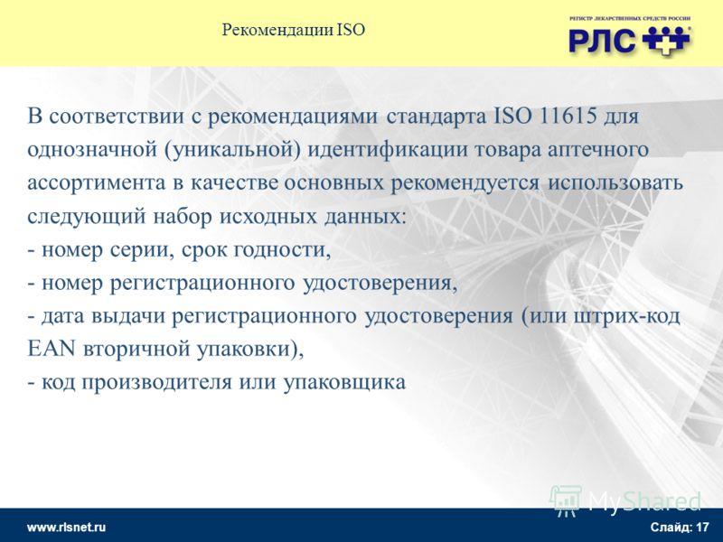 www.rlsnet.ru Слайд: 17 Рекомендации ISO В соответствии с рекомендациями стандарта ISO 11615 для однозначной (уникальной) идентификации товара аптечного ассортимента в качестве основных рекомендуется использовать следующий набор исходных данных: - но