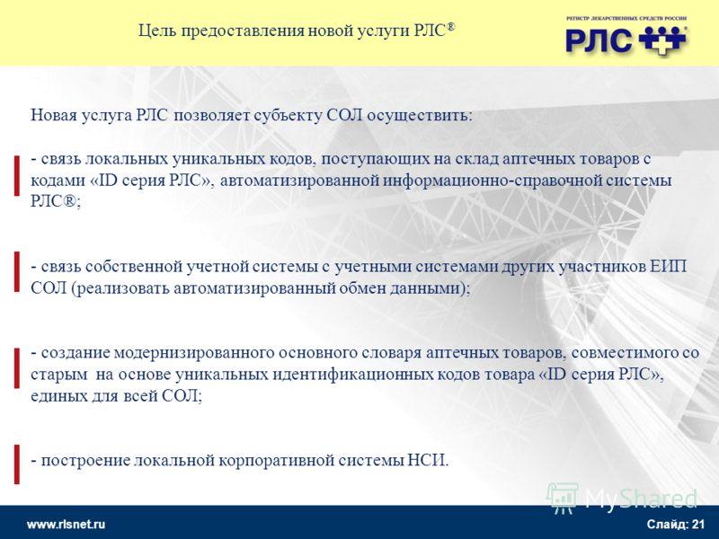 www.rlsnet.ru Слайд: 21 Цель предоставления новой услуги РЛС ® Новая услуга РЛС позволяет субъекту СОЛ осуществить: - связь локальных уникальных кодов, поступающих на склад аптечных товаров с кодами «ID серия РЛС», автоматизированной информационно-сп