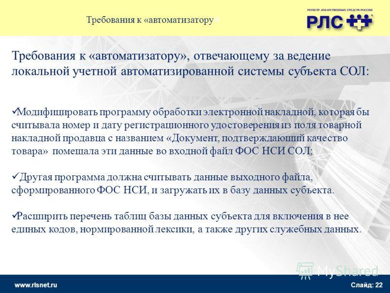 www.rlsnet.ru Слайд: 22 Требования к «автоматизатору » Требования к «автоматизатору», отвечающему за ведение локальной учетной автоматизированной системы субъекта СОЛ: Модифицировать программу обработки электронной накладной, которая бы считывала ном