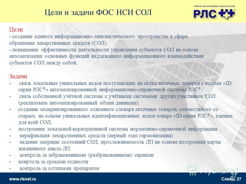 www.rlsnet.ru Слайд: 27 27 Цели - создание единого информационно-лингвистического пространства в сфере обращения лекарственных средств (СОЛ). - повышение эффективности деятельности управления субъектов СОЛ на основе автоматизации основных функций над