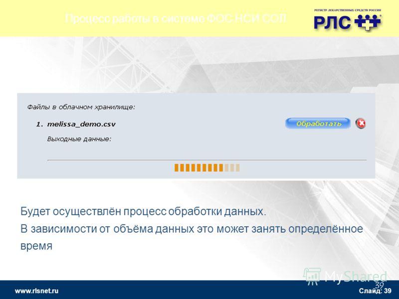 www.rlsnet.ru Слайд: 39 39 Будет осуществлён процесс обработки данных. В зависимости от объёма данных это может занять определённое время Процесс работы в системе ФОС НСИ СОЛ