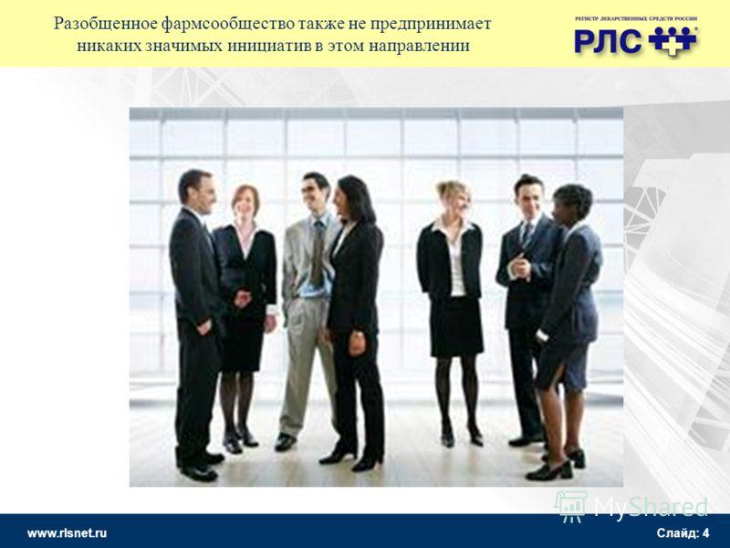 www.rlsnet.ru Слайд: 4 Разобщенное фармсообщество также не предпринимает никаких значимых инициатив в этом направлении