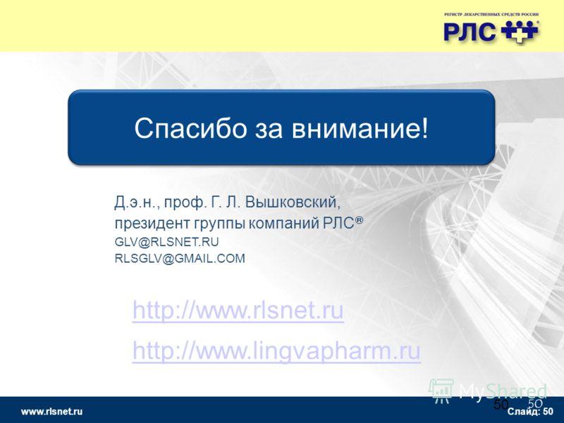www.rlsnet.ru Слайд: 50 50 Спасибо за внимание! http://www.rlsnet.ru http://www.lingvapharm.ru Д.э.н., проф. Г. Л. Вышковский, президент группы компаний РЛС GLV@RLSNET.RU RLSGLV@GMAIL.COM
