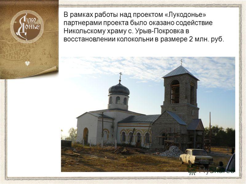 В рамках работы над проектом «Лукодонье» партнерами проекта было оказано содействие Никольскому храму с. Урыв-Покровка в восстановлении колокольни в размере 2 млн. руб.