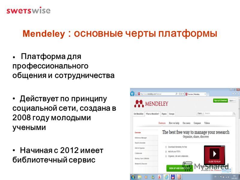 Mendeley : основные черты платформы Платформа для профессионального общения и сотрудничества Действует по принципу социальной сети, создана в 2008 году молодыми учеными Начиная с 2012 имеет библиотечный сервис