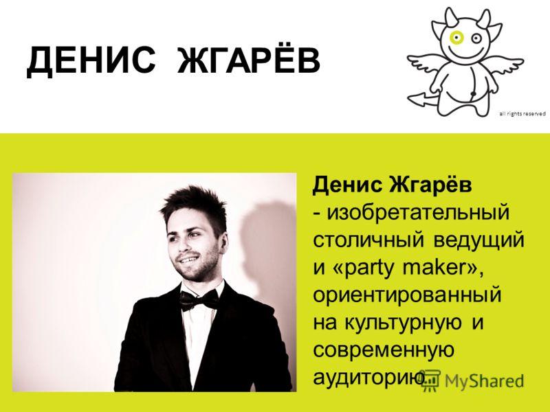 all rights reserved ДЕНИС ЖГАРЁВ Денис Жгарёв - изобретательный столичный ведущий и «party maker», ориентированный на культурную и современную аудиторию