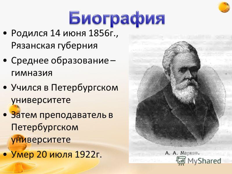 Родился 14 июня 1856г., Рязанская губерния Среднее образование – гимназия Учился в Петербургском университете Затем преподаватель в Петербургском университете Умер 20 июля 1922г.