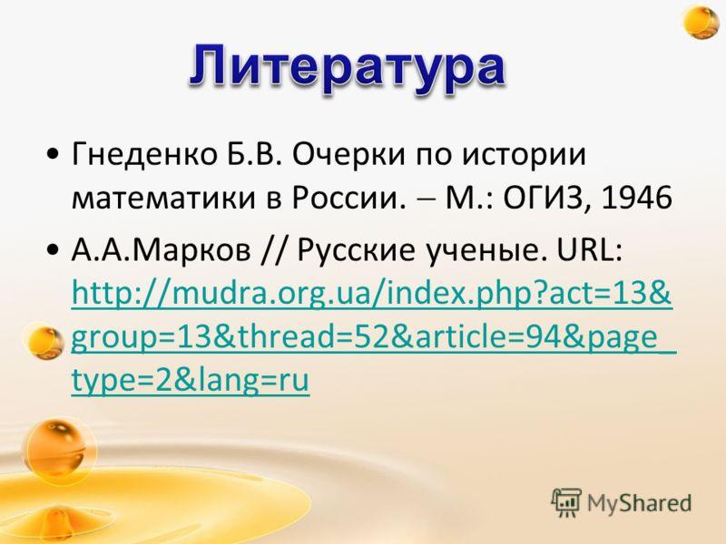 Гнеденко Б.В. Очерки по истории математики в России. М.: ОГИЗ, 1946 А.А.Марков // Русские ученые. URL: http://mudra.org.ua/index.php?act=13& group=13&thread=52&article=94&page_ type=2&lang=ru http://mudra.org.ua/index.php?act=13& group=13&thread=52&a