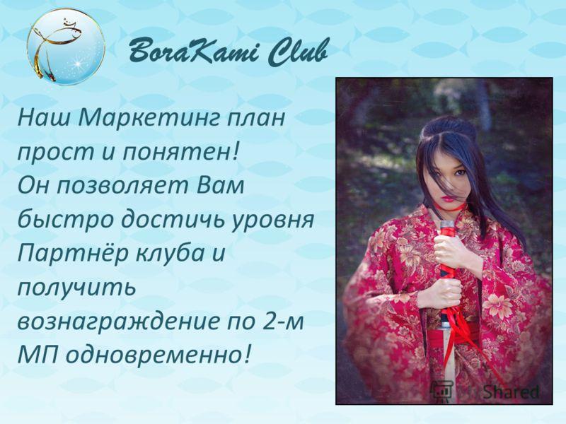 BoraKami Club Наш Маркетинг план прост и понятен! Он позволяет Вам быстро достичь уровня Партнёр клуба и получить вознаграждение по 2-м МП одновременно!