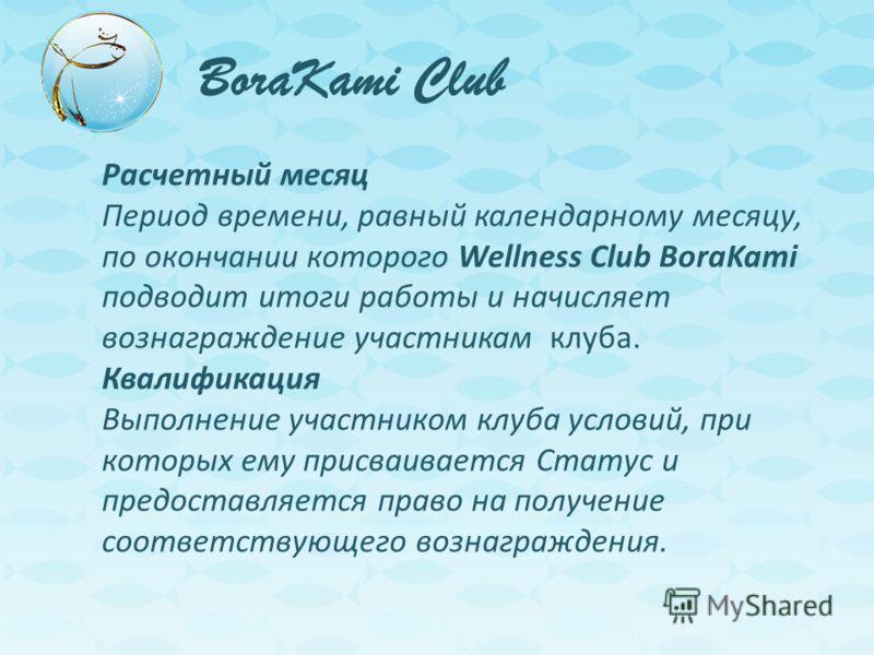 BoraKami Club Расчетный месяц Период времени, равный календарному месяцу, по окончании которого Wellness Club BoraKami подводит итоги работы и начисляет вознаграждение участникам клуба. Квалификация Выполнение участником клуба условий, при которых ем