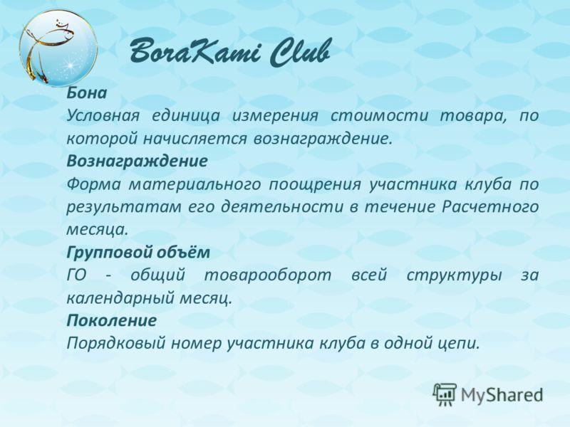 BoraKami Club Бона Условная единица измерения стоимости товара, по которой начисляется вознаграждение. Вознаграждение Форма материального поощрения участника клуба по результатам его деятельности в течение Расчетного месяца. Групповой объём ГО - общи