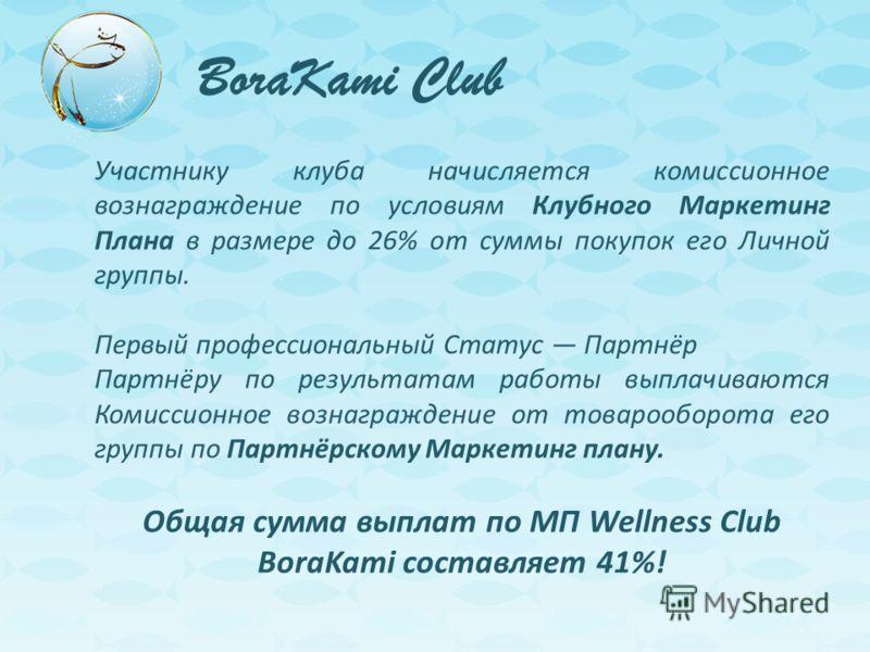 BoraKami Club Участнику клуба начисляется комиссионное вознаграждение по условиям Клубного Маркетинг Плана в размере до 26% от суммы покупок его Личной группы. Первый профессиональный Статус Партнёр Партнёру по результатам работы выплачиваются Комисс