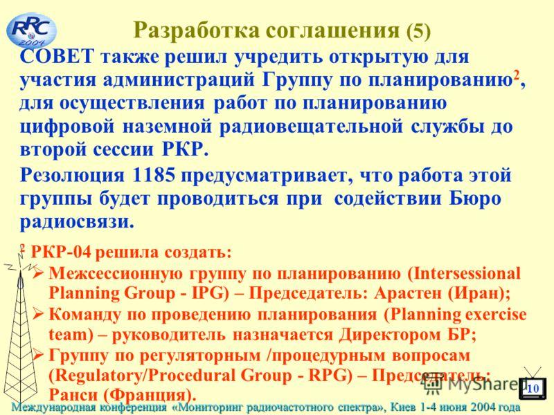 10 Международная конференция «Мониторинг радиочастотного спектра», Киев 1-4 июня 2004 года Разработка соглашения (5) СОВЕТ также решил учредить открытую для участия администраций Группу по планированию 2, для осуществления работ по планированию цифро