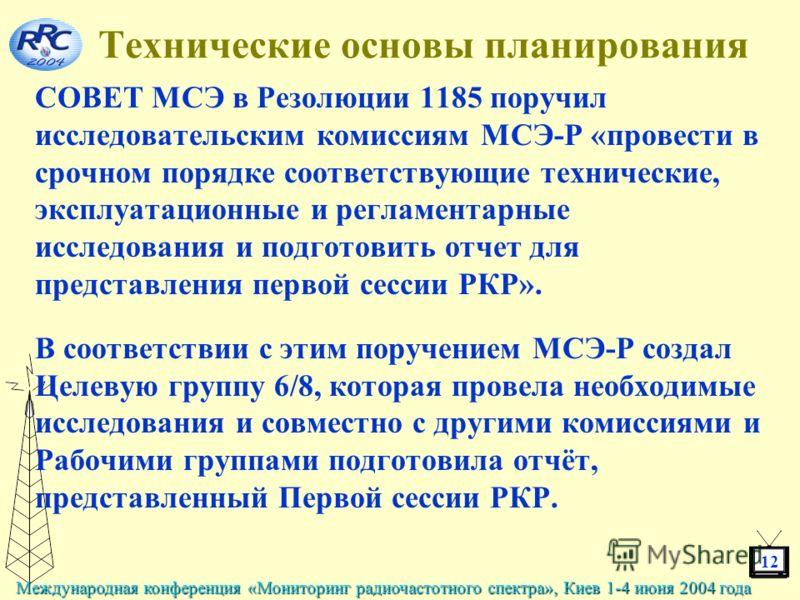 12 Международная конференция «Мониторинг радиочастотного спектра», Киев 1-4 июня 2004 года Технические основы планирования СОВЕТ МСЭ в Резолюции 1185 поручил исследовательским комиссиям МСЭ-Р «провести в срочном порядке соответствующие технические, э