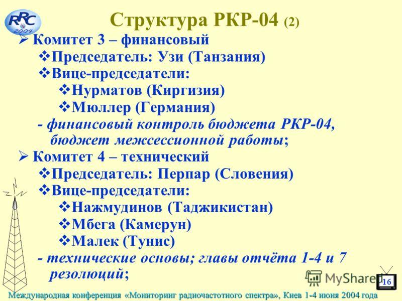16 Международная конференция «Мониторинг радиочастотного спектра», Киев 1-4 июня 2004 года Структура РКР-04 (2) Комитет 3 – финансовый Председатель: Узи (Танзания) Вице-председатели: Нурматов (Киргизия) Мюллер (Германия) - финансовый контроль бюджета