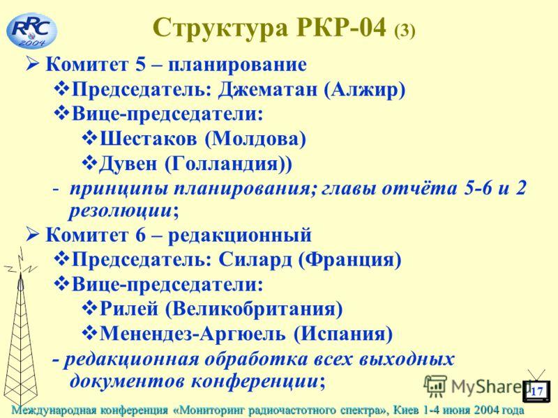17 Международная конференция «Мониторинг радиочастотного спектра», Киев 1-4 июня 2004 года Структура РКР-04 (3) Комитет 5 – планирование Председатель: Джематан (Алжир) Вице-председатели: Шестаков (Молдова) Дувен (Голландия)) -принципы планирования; г