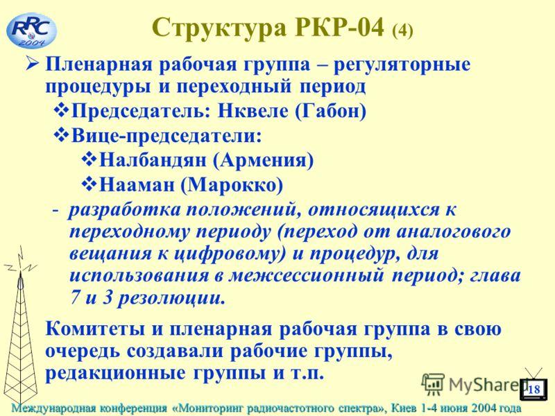 18 Международная конференция «Мониторинг радиочастотного спектра», Киев 1-4 июня 2004 года Структура РКР-04 (4) Пленарная рабочая группа – регуляторные процедуры и переходный период Председатель: Нквеле (Габон) Вице-председатели: Налбандян (Армения)