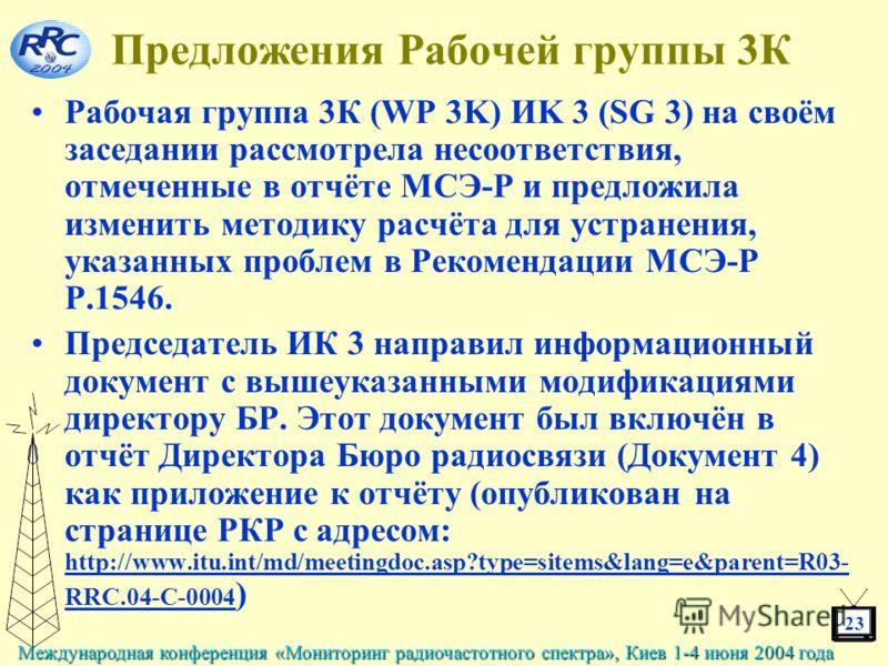 23 Международная конференция «Мониторинг радиочастотного спектра», Киев 1-4 июня 2004 года Предложения Рабочей группы 3К Рабочая группа 3К (WP 3K) ИK 3 (SG 3) на своём заседании рассмотрела несоответствия, отмеченные в отчёте МСЭ-Р и предложила измен