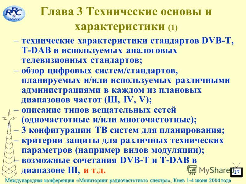 27 Международная конференция «Мониторинг радиочастотного спектра», Киев 1-4 июня 2004 года Глава 3 Технические основы и характеристики (1) –технические характеристики стандартов DVB-T, T-DAB и используемых аналоговых телевизионных стандартов; –обзор
