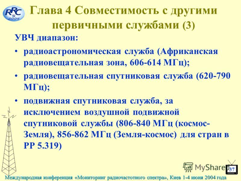 37 Международная конференция «Мониторинг радиочастотного спектра», Киев 1-4 июня 2004 года Глава 4 Совместимость с другими первичными службами (3) УВЧ диапазон: радиоастрономическая служба (Африканская радиовещательная зона, 606-614 МГц); радиовещате