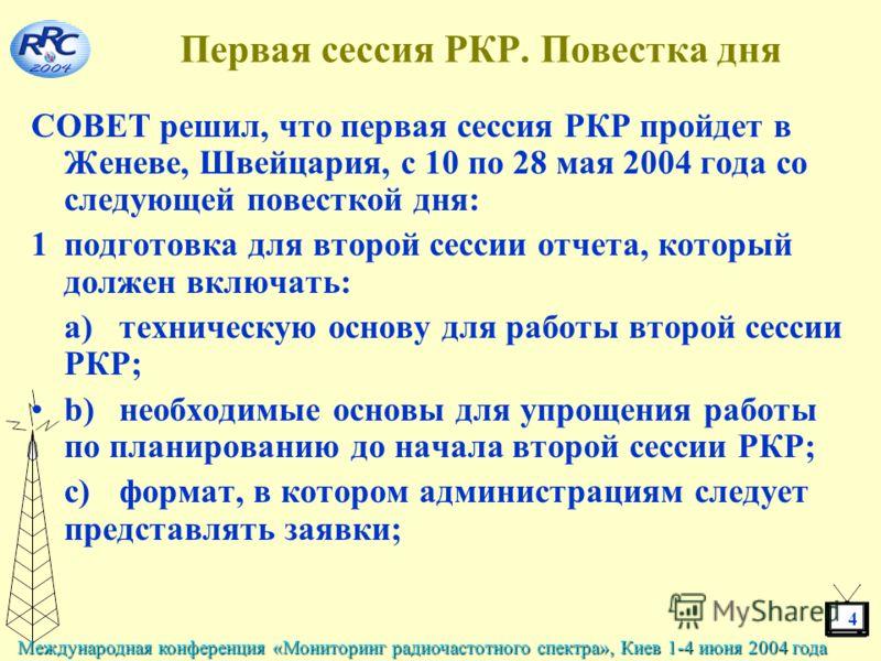 4 Международная конференция «Мониторинг радиочастотного спектра», Киев 1-4 июня 2004 года Первая сессия РКР. Повестка дня СОВЕТ решил, что первая сессия РКР пройдет в Женеве, Швейцария, с 10 по 28 мая 2004 года со следующей повесткой дня: 1подготовка