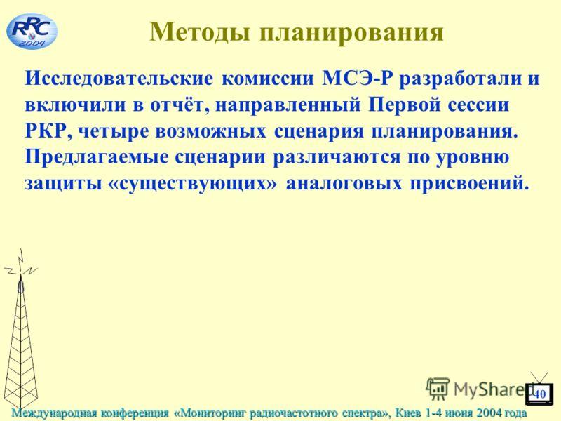 40 Международная конференция «Мониторинг радиочастотного спектра», Киев 1-4 июня 2004 года Методы планирования Исследовательские комиссии МСЭ-Р разработали и включили в отчёт, направленный Первой сессии РКР, четыре возможных сценария планирования. Пр