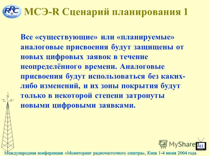 41 Международная конференция «Мониторинг радиочастотного спектра», Киев 1-4 июня 2004 года МСЭ-R Сценарий планирования 1 Все «существующие» или «планируемые» аналоговые присвоения будут защищены от новых цифровых заявок в течение неопределённого врем