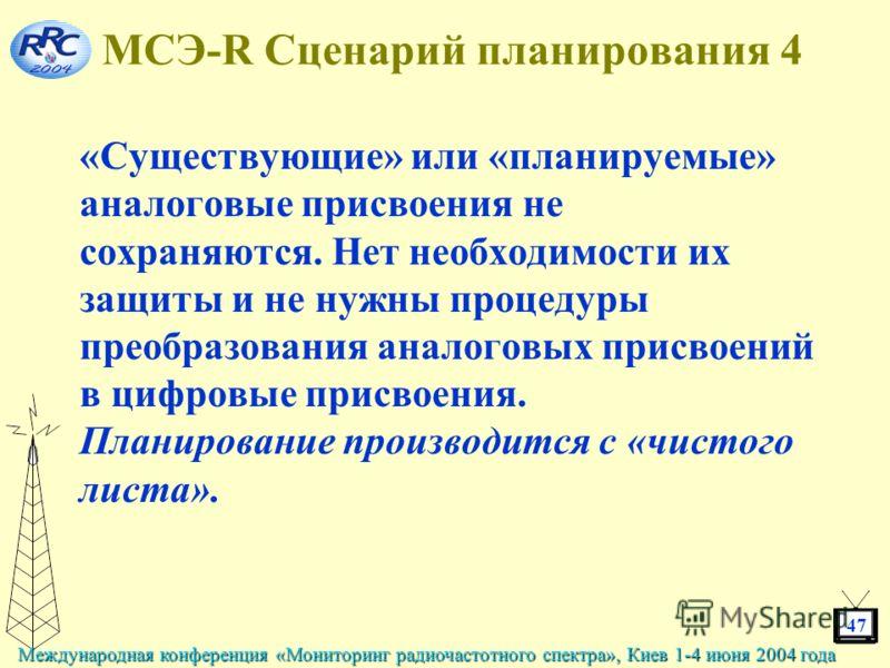 47 Международная конференция «Мониторинг радиочастотного спектра», Киев 1-4 июня 2004 года МСЭ-R Сценарий планирования 4 «Существующие» или «планируемые» аналоговые присвоения не сохраняются. Нет необходимости их защиты и не нужны процедуры преобразо