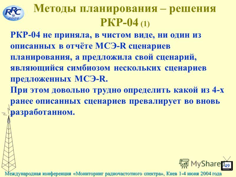 49 Международная конференция «Мониторинг радиочастотного спектра», Киев 1-4 июня 2004 года Методы планирования – решения РКР-04 (1) РКР-04 не приняла, в чистом виде, ни один из описанных в отчёте МСЭ-R сценариев планирования, а предложила свой сценар
