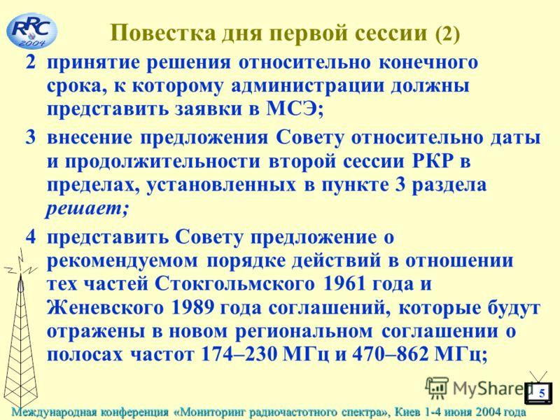5 Международная конференция «Мониторинг радиочастотного спектра», Киев 1-4 июня 2004 года Повестка дня первой сессии (2) 2принятие решения относительно конечного срока, к которому администрации должны представить заявки в МСЭ; 3внесение предложения С