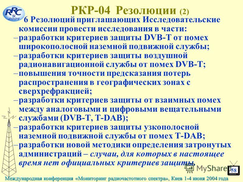 58 Международная конференция «Мониторинг радиочастотного спектра», Киев 1-4 июня 2004 года РКР-04 Резолюции (2) 6 Резолюций приглашающих Исследовательские комиссии провести исследования в части: –разработки критериев защиты DVB-T от помех широкополос