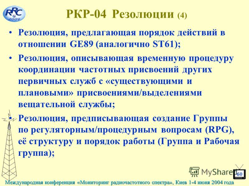 60 Международная конференция «Мониторинг радиочастотного спектра», Киев 1-4 июня 2004 года РКР-04 Резолюции (4) Резолюция, предлагающая порядок действий в отношении GE89 (аналогично ST61); Резолюция, описывающая временную процедуру координации частот