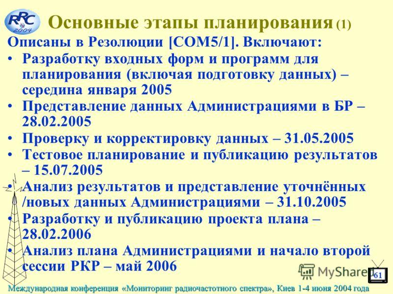 61 Международная конференция «Мониторинг радиочастотного спектра», Киев 1-4 июня 2004 года Основные этапы планирования (1) Описаны в Резолюции [COM5/1]. Включают: Разработку входных форм и программ для планирования (включая подготовку данных) – серед