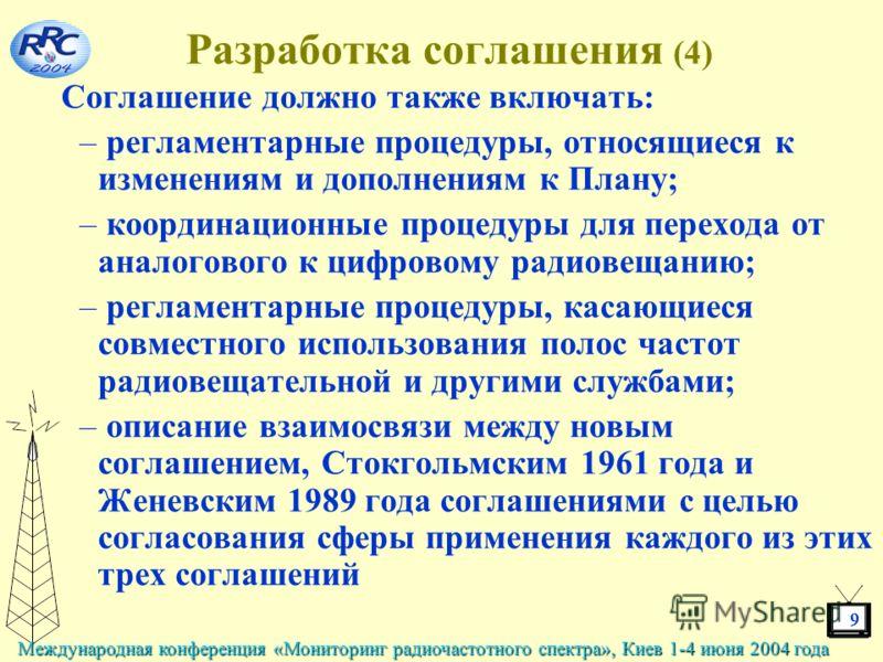 9 Международная конференция «Мониторинг радиочастотного спектра», Киев 1-4 июня 2004 года Разработка соглашения (4) Соглашение должно также включать: – регламентарные процедуры, относящиеся к изменениям и дополнениям к Плану; – координационные процед