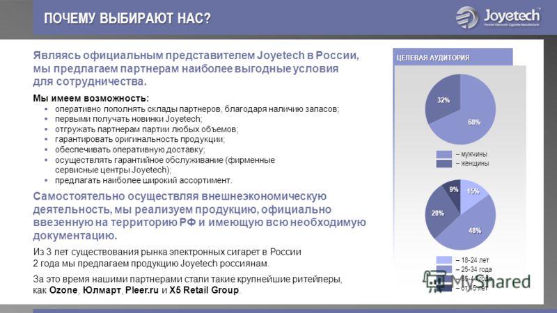 ЦЕЛЕВАЯ АУДИТОРИЯ ПОЧЕМУ ВЫБИРАЮТ НАС? Являясь официальным представителем Joyetech в России, мы предлагаем партнерам наиболее выгодные условия для сотрудничества. Мы имеем возможность: оперативно пополнять склады партнеров, благодаря наличию запасов;