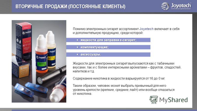 ВТОРИЧНЫЕ ПРОДАЖИ (ПОСТОЯННЫЕ КЛИЕНТЫ) Помимо электронных сигарет ассортимент Joyetech включает в себя и дополнительную продукцию, среди которой: жидкости для заправки е-сигарет; жидкости для заправки е-сигарет; комплектующие; комплектующие; аксессуа
