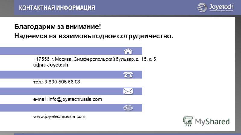Благодарим за внимание! Надеемся на взаимовыгодное сотрудничество. 117556, г. Москва, Симферопольский бульвар, д. 15, к. 5 офис Joyetech тел.: 8-800-505-56-93 е-mail: info@joyetechrussia.com www.joyetechrussia.com КОНТАКТНАЯ ИНФОРМАЦИЯ