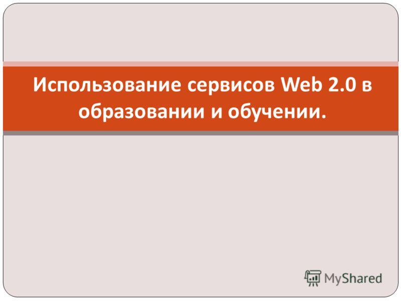 Использование сервисов Web 2.0 в образовании и обучении.