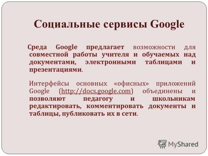 Социальные сервисы Google Среда Google предлагает возможности для совместной работы учителя и обучаемых над документами, электронными таблицами и презентациями. Интерфейсы основных « офисных » приложений Google (http://docs.google.com) объединены и п