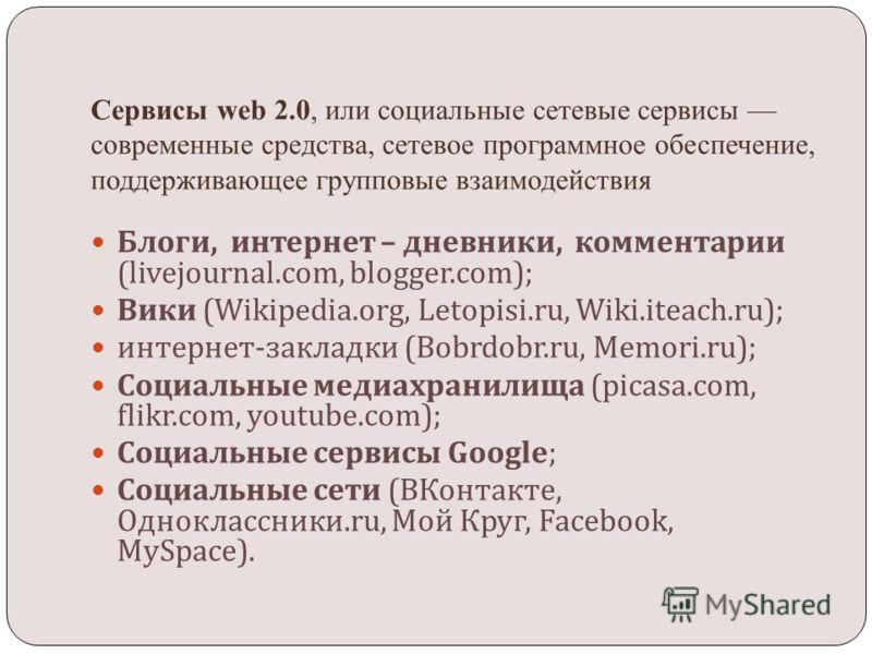 Сервисы web 2.0, или социальные сетевые сервисы современные средства, сетевое программное обеспечение, поддерживающее групповые взаимодействия Блоги, интернет – дневники, комментарии (livejournal.com, blogger.com); Вики (Wikipedia.org, Letopisi.ru, W