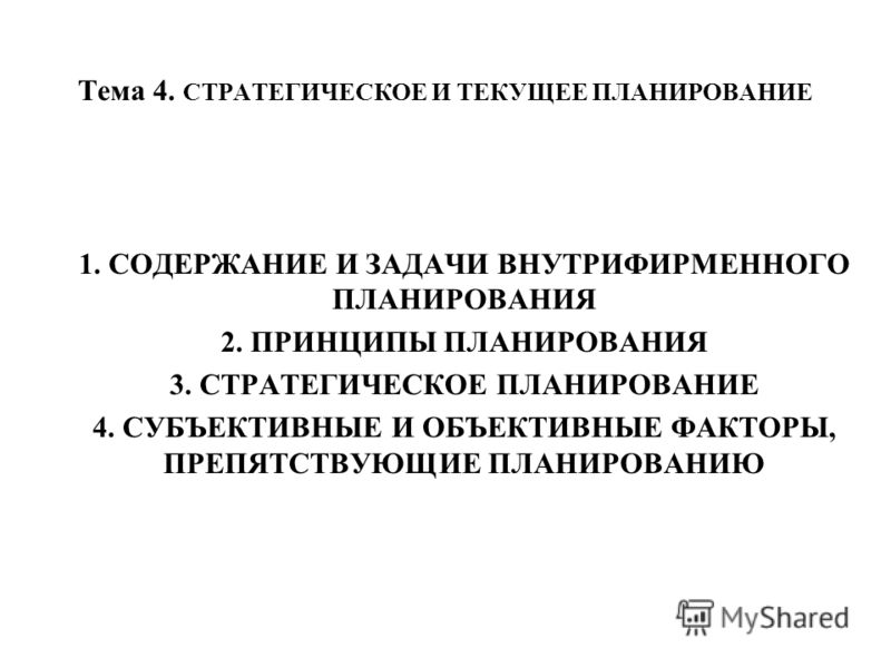 Тема 4. СТРАТЕГИЧЕСКОЕ И ТЕКУЩЕЕ ПЛАНИРОВАНИЕ 1. СОДЕРЖАНИЕ И ЗАДАЧИ ВНУТРИФИРМЕННОГО ПЛАНИРОВАНИЯ 2. ПРИНЦИПЫ ПЛАНИРОВАНИЯ 3. СТРАТЕГИЧЕСКОЕ ПЛАНИРОВАНИЕ 4. СУБЪЕКТИВНЫЕ И ОБЪЕКТИВНЫЕ ФАКТОРЫ, ПРЕПЯТСТВУЮЩИЕ ПЛАНИРОВАНИЮ