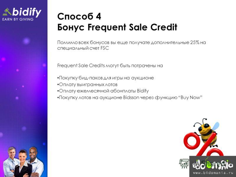 Способ 4 Бонус Frequent Sale Credit Помимо всех бонусов вы еще получате дополнительные 25% на специальный счет FSC Frequent Sale Credits могут быть потрачены на Покупку бид-паков для игры на аукционе Оплату выигранных лотов Оплату ежемесячной абонпла