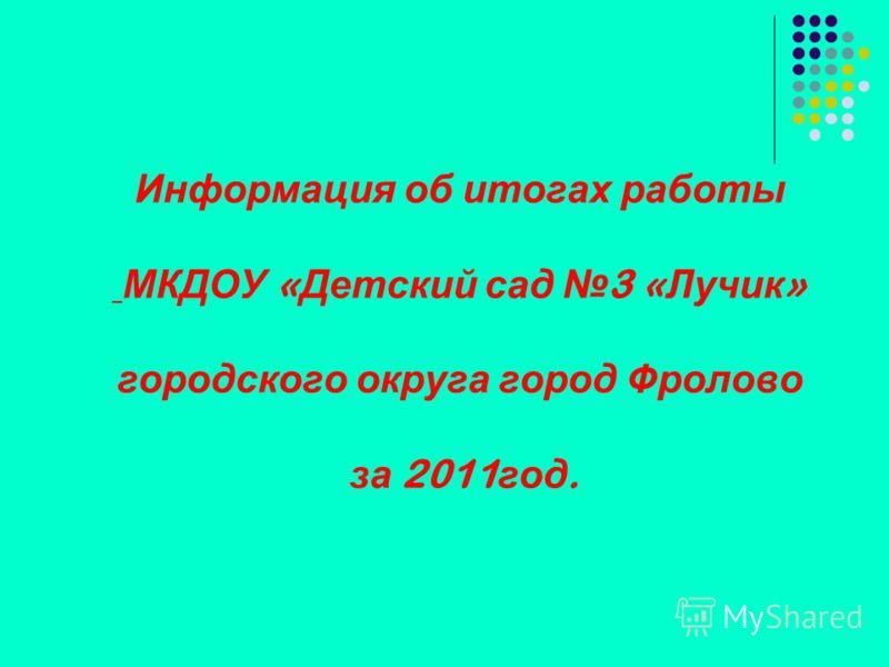 Информация об итогах работы МКДОУ « Детский сад 3 « Лучик » городского округа город Фролово за 2011 год.