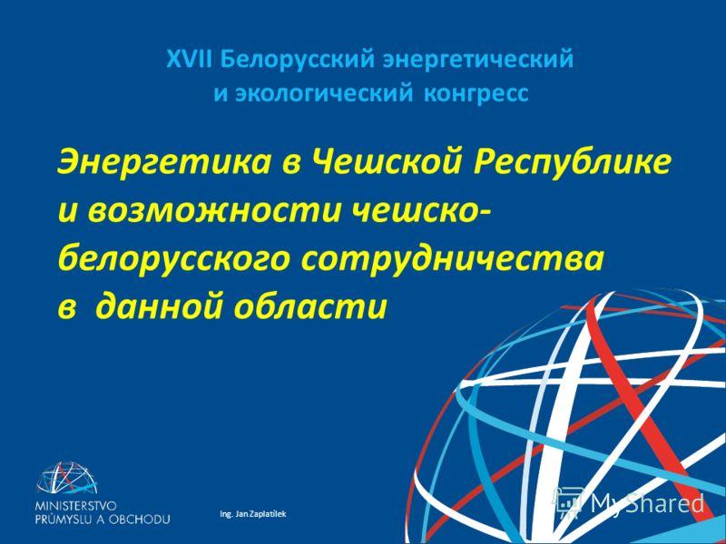 Ing. Jan Zaplatílek XVII Белорусский энергетический и экологический конгресс Энергетика в Чешской Республике и возможности чешско- белорусского сотрудничества в данной области