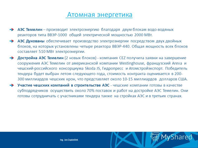 Ing. Jan Zaplatílek Aтомнaя энергетика АЭС Темелин – производит электроэнергию благодаря двум блокам водо-водяных реакторов типа ВВЭР-1000 общей электрической мощностью 2000 МВт. АЭС Дукованы обеспечивает производство электроэнергии посредством двух