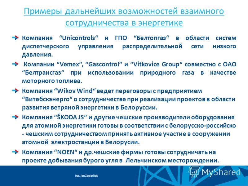 Ing. Jan Zaplatílek Примеры дальнейших возможностей взаимного сотрудничества в энергетике Компания Unicontrols и ГПО Белтопгаз в области систем диспетчерского управления распределительной сети низкого давления. Компании Vemex, Gascontrol и Vitkovice