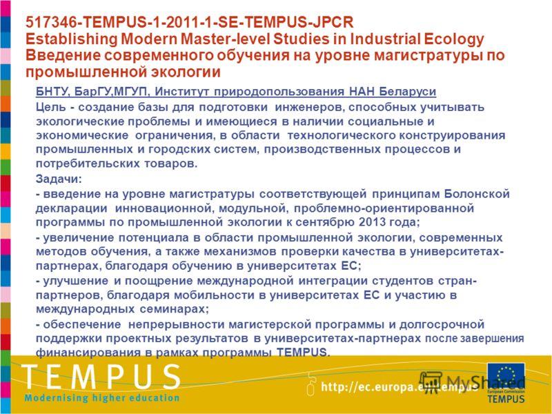 БНТУ, БарГУ,МГУП, Институт природопользования НАН Беларуси Цель - создание базы для подготовки инженеров, способных учитывать экологические проблемы и имеющиеся в наличии социальные и экономические ограничения, в области технологического конструирова