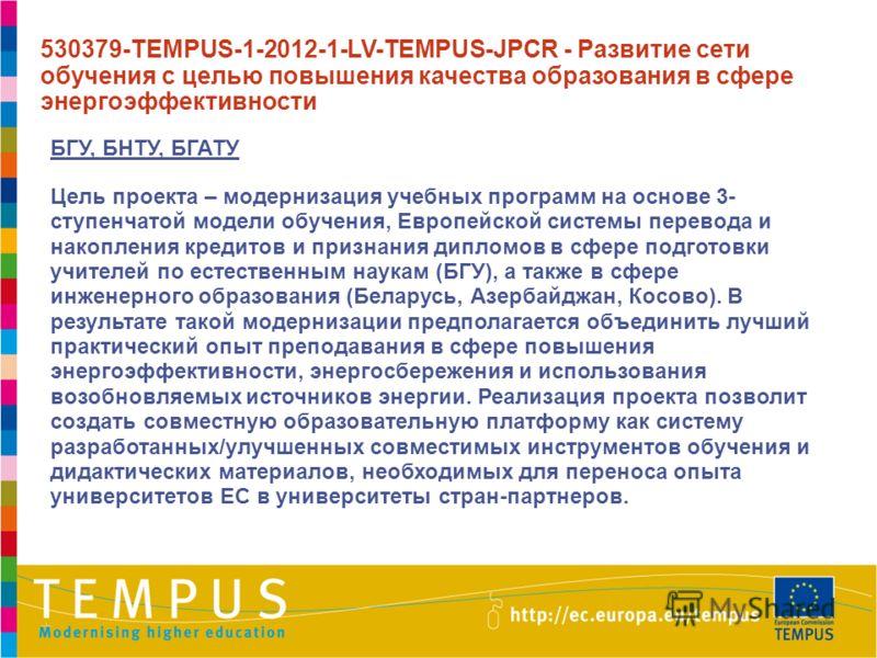 БГУ, БНТУ, БГАТУ Цель проекта – модернизация учебных программ на основе 3- ступенчатой модели обучения, Европейской системы перевода и накопления кредитов и признания дипломов в сфере подготовки учителей по естественным наукам (БГУ), а также в сфере
