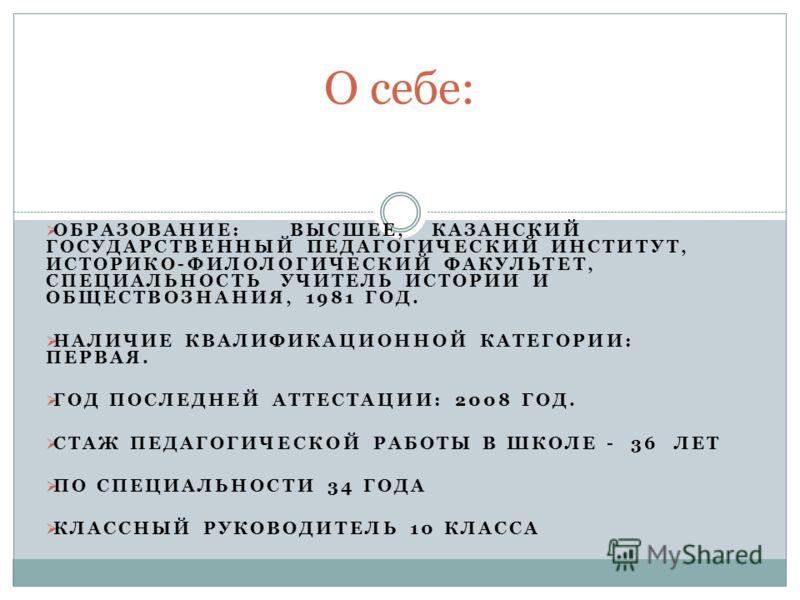 ОБРАЗОВАНИЕ: ВЫСШЕЕ, КАЗАНСКИЙ ГОСУДАРСТВЕННЫЙ ПЕДАГОГИЧЕСКИЙ ИНСТИТУТ, ИСТОРИКО-ФИЛОЛОГИЧЕСКИЙ ФАКУЛЬТЕТ, СПЕЦИАЛЬНОСТЬ УЧИТЕЛЬ ИСТОРИИ И ОБЩЕСТВОЗНАНИЯ, 1981 ГОД. НАЛИЧИЕ КВАЛИФИКАЦИОННОЙ КАТЕГОРИИ: ПЕРВАЯ. ГОД ПОСЛЕДНЕЙ АТТЕСТАЦИИ: 2008 ГОД. СТАЖ